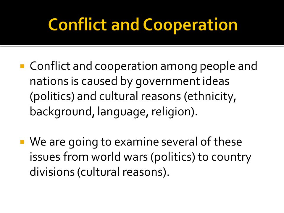  Conflict and cooperation among people and nations is caused by government ideas (politics) and cultural reasons (ethnicity, background, language, religion).