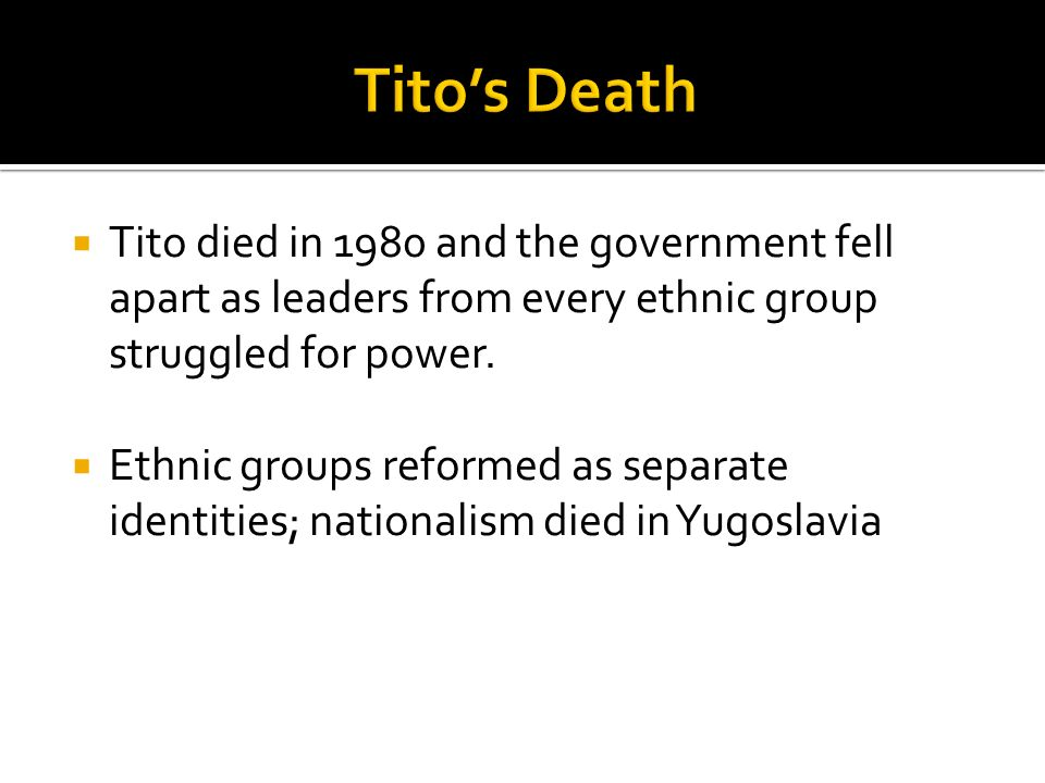  Tito died in 1980 and the government fell apart as leaders from every ethnic group struggled for power.