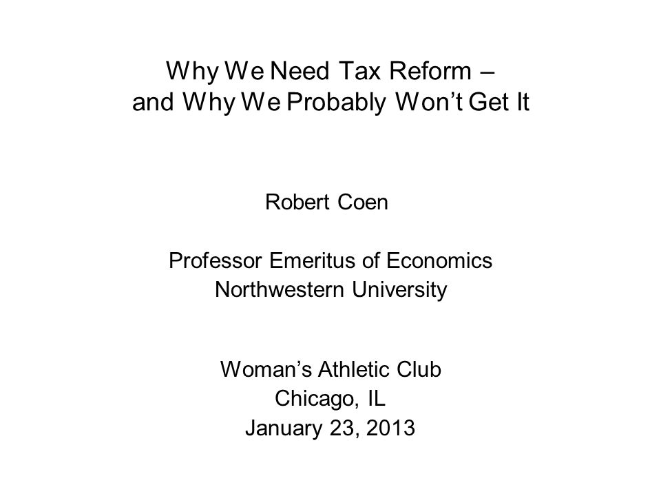Why We Need Tax Reform – and Why We Probably Won't Get It Robert Coen Professor Emeritus of Economics Northwestern University Woman's Athletic Club Chicago, IL January 23, 2013