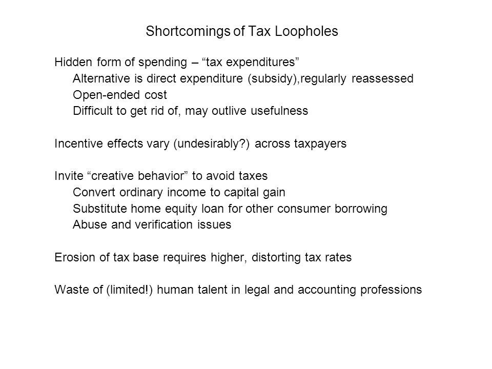 Shortcomings of Tax Loopholes Hidden form of spending – tax expenditures Alternative is direct expenditure (subsidy),regularly reassessed Open-ended cost Difficult to get rid of, may outlive usefulness Incentive effects vary (undesirably ) across taxpayers Invite creative behavior to avoid taxes Convert ordinary income to capital gain Substitute home equity loan for other consumer borrowing Abuse and verification issues Erosion of tax base requires higher, distorting tax rates Waste of (limited!) human talent in legal and accounting professions