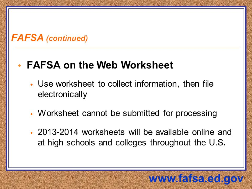 FAFSA (continued)  FAFSA on the Web Worksheet  Use worksheet to collect information, then file electronically  Worksheet cannot be submitted for processing  worksheets will be available online and at high schools and colleges throughout the U.S.