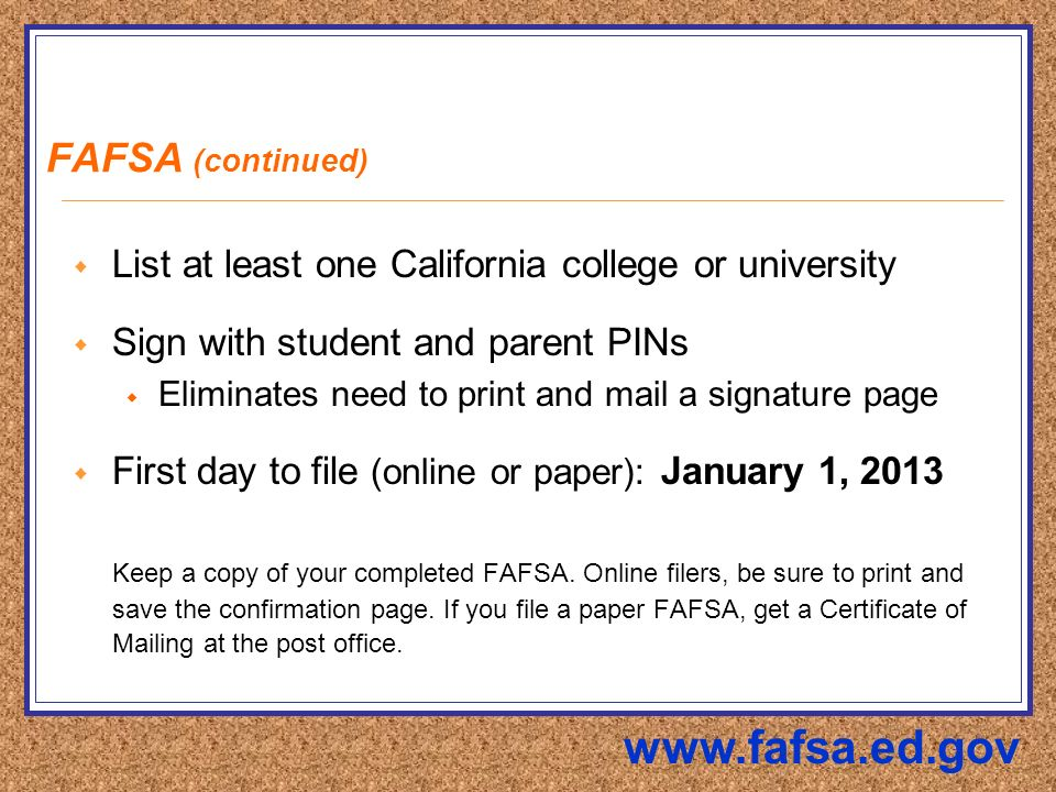 FAFSA (continued)  List at least one California college or university  Sign with student and parent PINs  Eliminates need to print and mail a signature page  First day to file (online or paper): January 1, 2013 Keep a copy of your completed FAFSA.