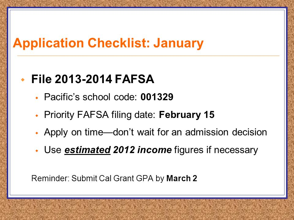 Application Checklist: January  File FAFSA  Pacific's school code:  Priority FAFSA filing date: February 15  Apply on time—don't wait for an admission decision  Use estimated 2012 income figures if necessary Reminder: Submit Cal Grant GPA by March 2