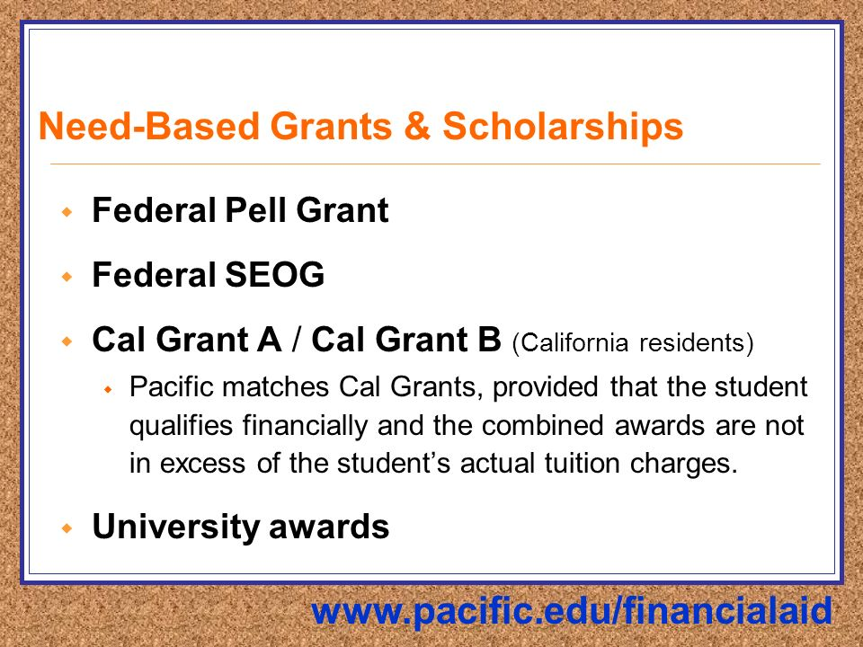 Need-Based Grants & Scholarships  Federal Pell Grant  Federal SEOG  Cal Grant A / Cal Grant B (California residents)  Pacific matches Cal Grants, provided that the student qualifies financially and the combined awards are not in excess of the student's actual tuition charges.