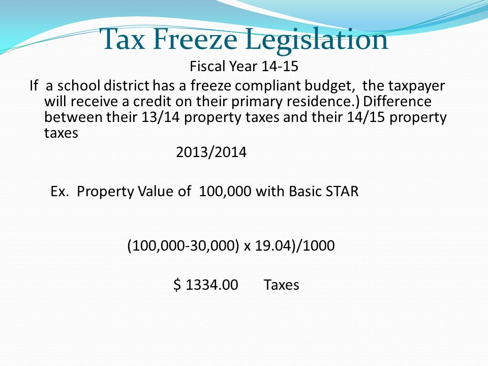Tax Freeze Legislation Fiscal Year If a school district has a freeze compliant budget, the taxpayer will receive a credit on their primary residence.) Difference between their 13/14 property taxes and their 14/15 property taxes 2013/2014 Ex.