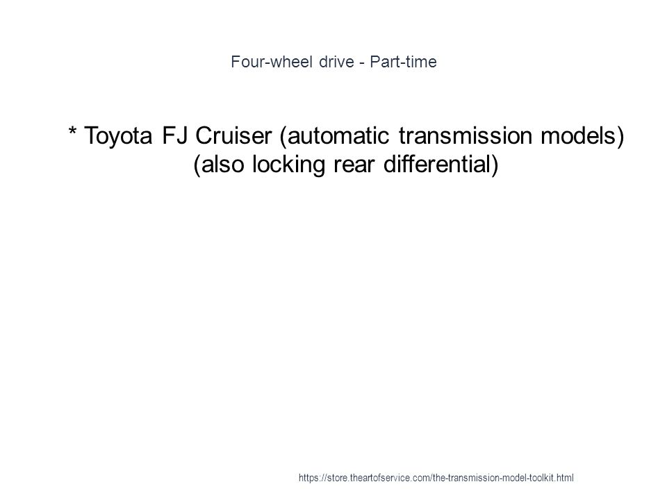 Four-wheel drive - Part-time 1 * Toyota FJ Cruiser (automatic transmission models) (also locking rear differential) https://store.theartofservice.com/the-transmission-model-toolkit.html