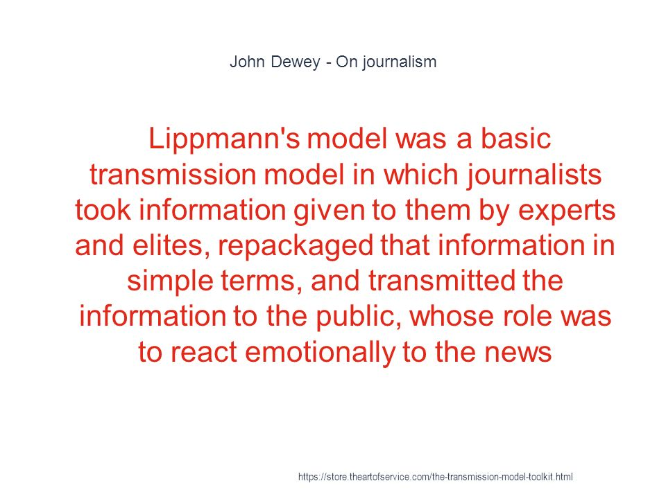 John Dewey - On journalism 1 Lippmann s model was a basic transmission model in which journalists took information given to them by experts and elites, repackaged that information in simple terms, and transmitted the information to the public, whose role was to react emotionally to the news
