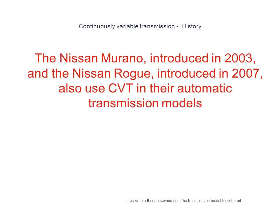 Continuously variable transmission - History 1 The Nissan Murano, introduced in 2003, and the Nissan Rogue, introduced in 2007, also use CVT in their automatic transmission models https://store.theartofservice.com/the-transmission-model-toolkit.html