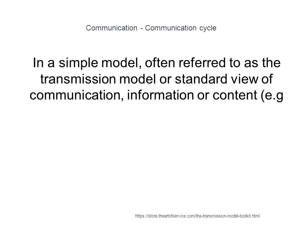 Communication - Communication cycle 1 In a simple model, often referred to as the transmission model or standard view of communication, information or content (e.g https://store.theartofservice.com/the-transmission-model-toolkit.html