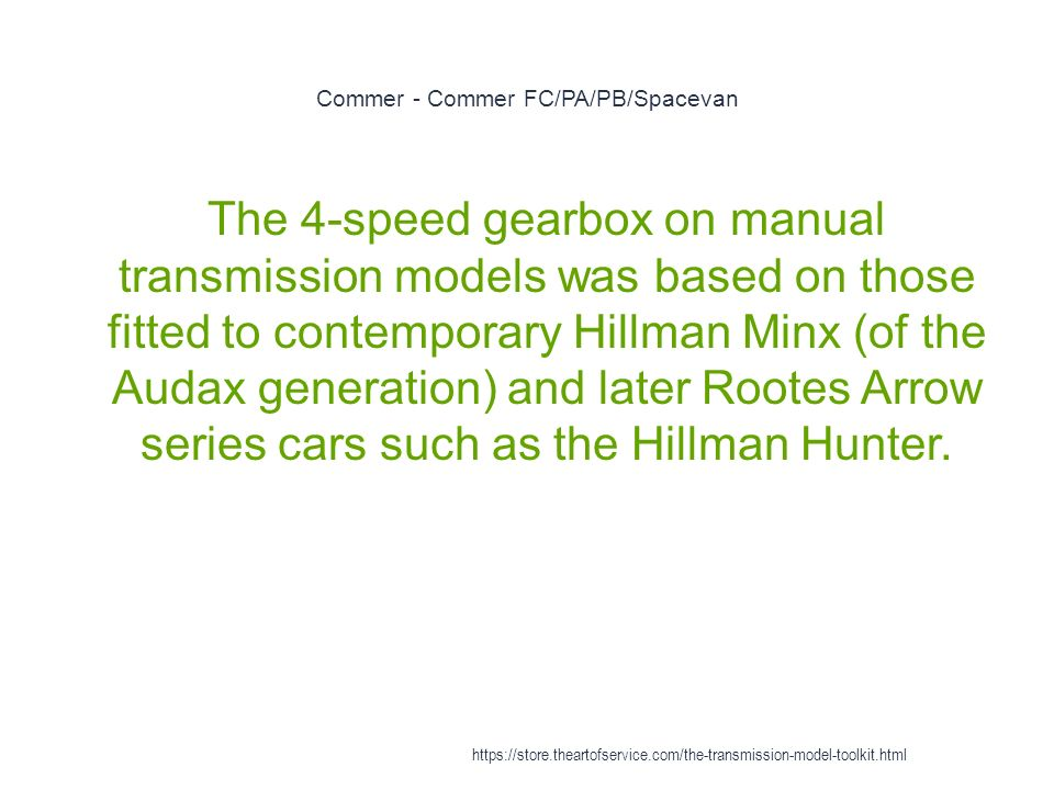 Commer - Commer FC/PA/PB/Spacevan 1 The 4-speed gearbox on manual transmission models was based on those fitted to contemporary Hillman Minx (of the Audax generation) and later Rootes Arrow series cars such as the Hillman Hunter.