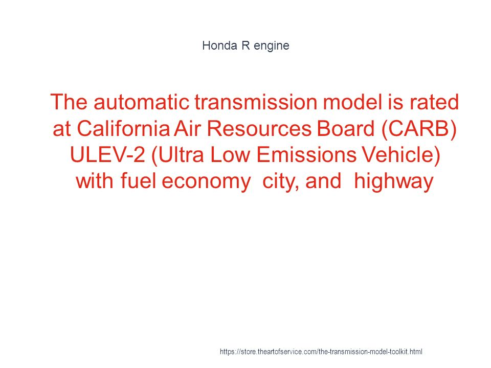 Honda R engine 1 The automatic transmission model is rated at California Air Resources Board (CARB) ULEV-2 (Ultra Low Emissions Vehicle) with fuel economy city, and highway https://store.theartofservice.com/the-transmission-model-toolkit.html