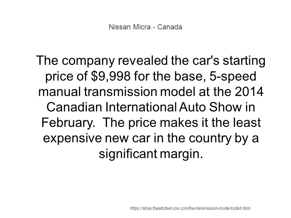 Nissan Micra - Canada 1 The company revealed the car s starting price of $9,998 for the base, 5-speed manual transmission model at the 2014 Canadian International Auto Show in February.