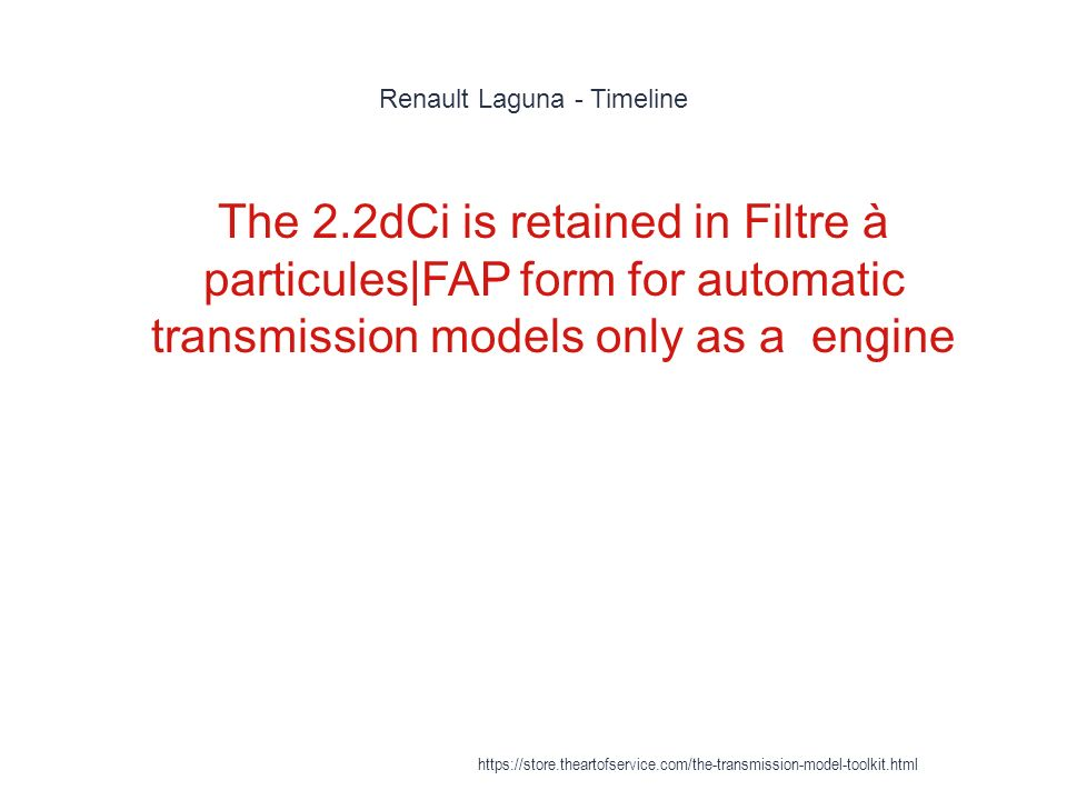 Renault Laguna - Timeline 1 The 2.2dCi is retained in Filtre à particules|FAP form for automatic transmission models only as a engine https://store.theartofservice.com/the-transmission-model-toolkit.html