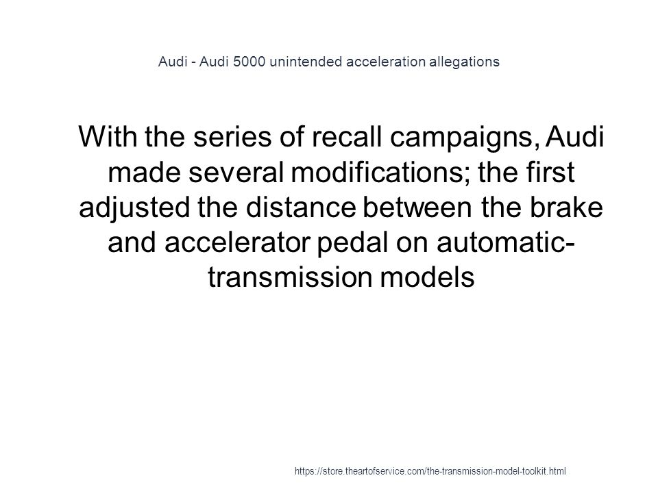 Audi - Audi 5000 unintended acceleration allegations 1 With the series of recall campaigns, Audi made several modifications; the first adjusted the distance between the brake and accelerator pedal on automatic- transmission models