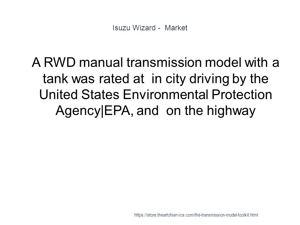 Isuzu Wizard - Market 1 A RWD manual transmission model with a tank was rated at in city driving by the United States Environmental Protection Agency|EPA, and on the highway https://store.theartofservice.com/the-transmission-model-toolkit.html