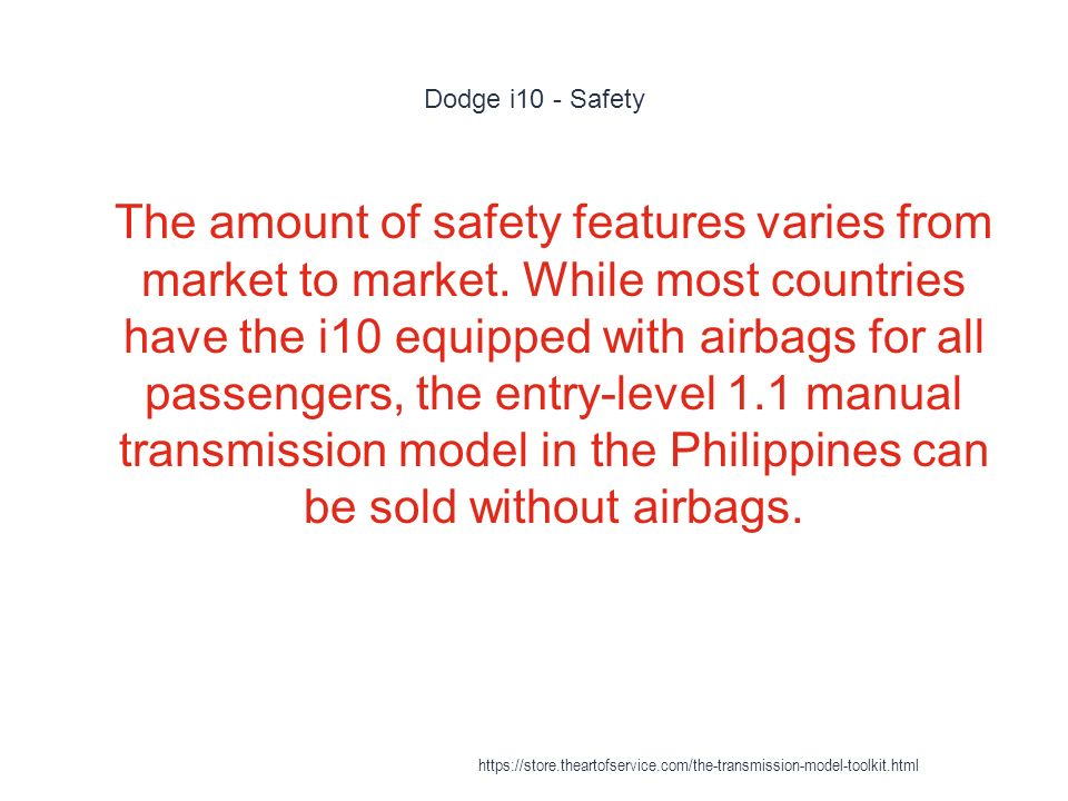 Dodge i10 - Safety 1 The amount of safety features varies from market to market.