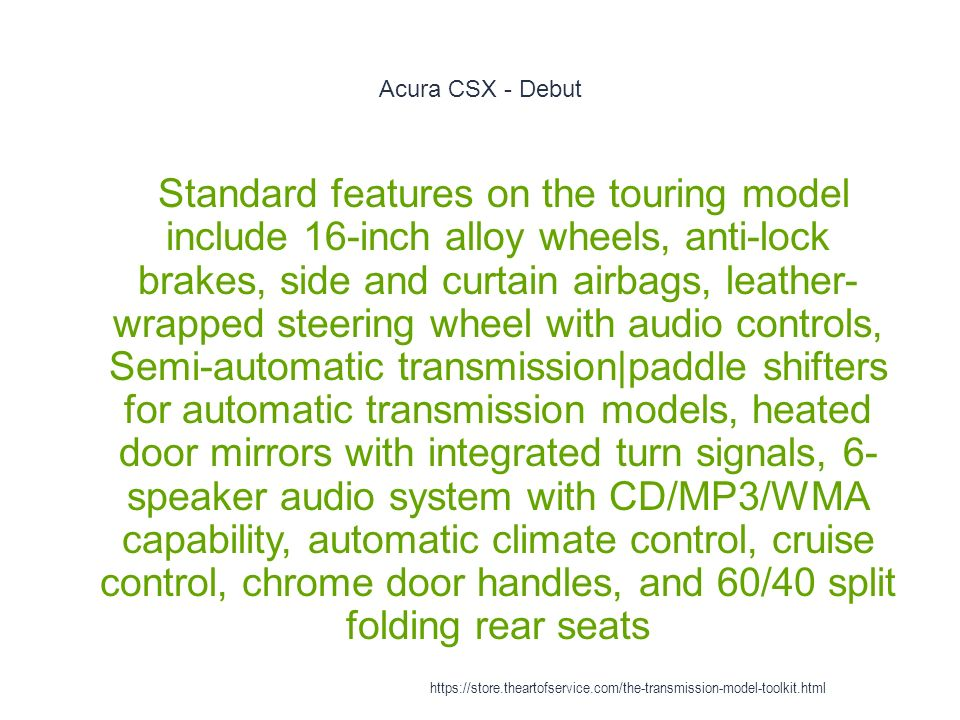 Acura CSX - Debut 1 Standard features on the touring model include 16-inch alloy wheels, anti-lock brakes, side and curtain airbags, leather- wrapped steering wheel with audio controls, Semi-automatic transmission|paddle shifters for automatic transmission models, heated door mirrors with integrated turn signals, 6- speaker audio system with CD/MP3/WMA capability, automatic climate control, cruise control, chrome door handles, and 60/40 split folding rear seats