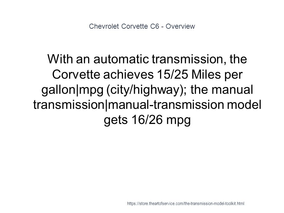 Chevrolet Corvette C6 - Overview 1 With an automatic transmission, the Corvette achieves 15/25 Miles per gallon|mpg (city/highway); the manual transmission|manual-transmission model gets 16/26 mpg https://store.theartofservice.com/the-transmission-model-toolkit.html