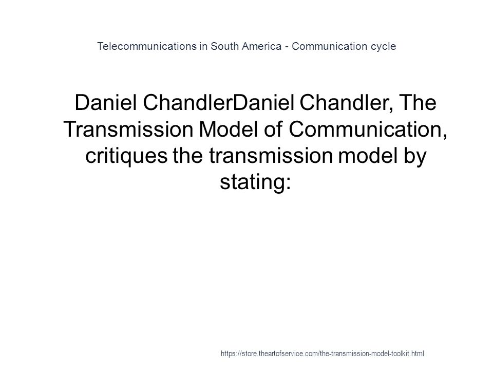 Telecommunications in South America - Communication cycle 1 Daniel ChandlerDaniel Chandler, The Transmission Model of Communication, critiques the transmission model by stating: