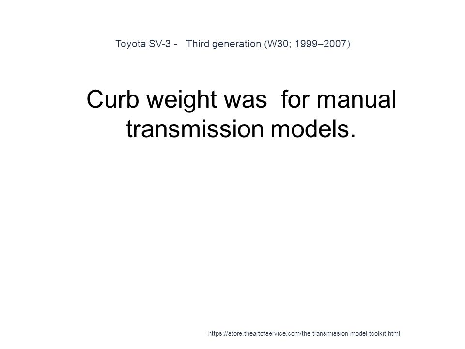 Toyota SV-3 - Third generation (W30; 1999–2007) 1 Curb weight was for manual transmission models.