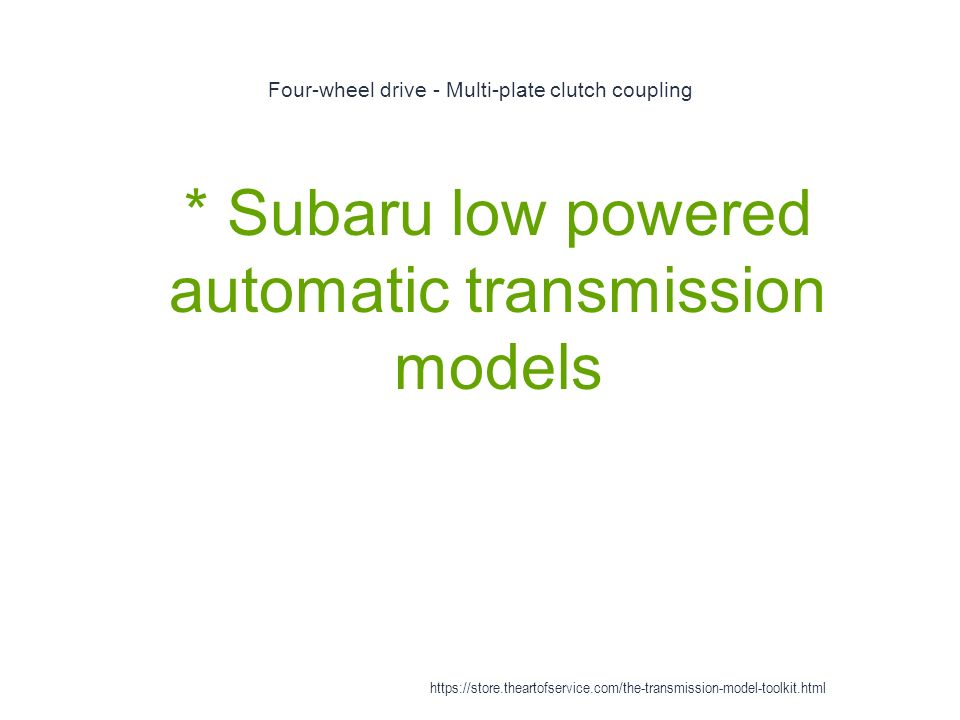 Four-wheel drive - Multi-plate clutch coupling 1 * Subaru low powered automatic transmission models https://store.theartofservice.com/the-transmission-model-toolkit.html
