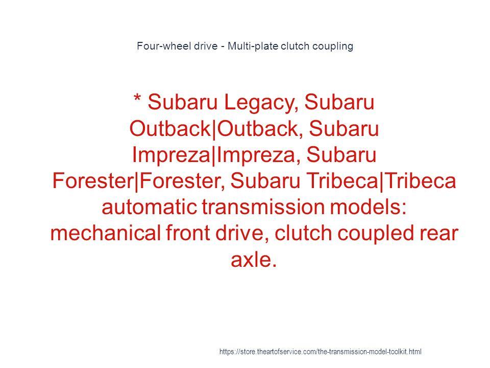 Four-wheel drive - Multi-plate clutch coupling 1 * Subaru Legacy, Subaru Outback Outback, Subaru Impreza Impreza, Subaru Forester Forester, Subaru Tribeca Tribeca automatic transmission models: mechanical front drive, clutch coupled rear axle.