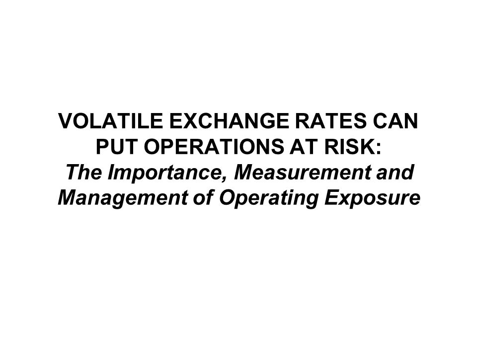 VOLATILE EXCHANGE RATES CAN PUT OPERATIONS AT RISK: The Importance, Measurement and Management of Operating Exposure