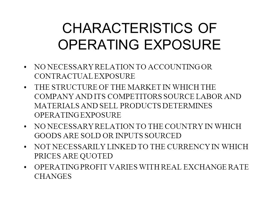 CHARACTERISTICS OF OPERATING EXPOSURE NO NECESSARY RELATION TO ACCOUNTING OR CONTRACTUAL EXPOSURE THE STRUCTURE OF THE MARKET IN WHICH THE COMPANY AND ITS COMPETITORS SOURCE LABOR AND MATERIALS AND SELL PRODUCTS DETERMINES OPERATING EXPOSURE NO NECESSARY RELATION TO THE COUNTRY IN WHICH GOODS ARE SOLD OR INPUTS SOURCED NOT NECESSARILY LINKED TO THE CURRENCY IN WHICH PRICES ARE QUOTED OPERATING PROFIT VARIES WITH REAL EXCHANGE RATE CHANGES