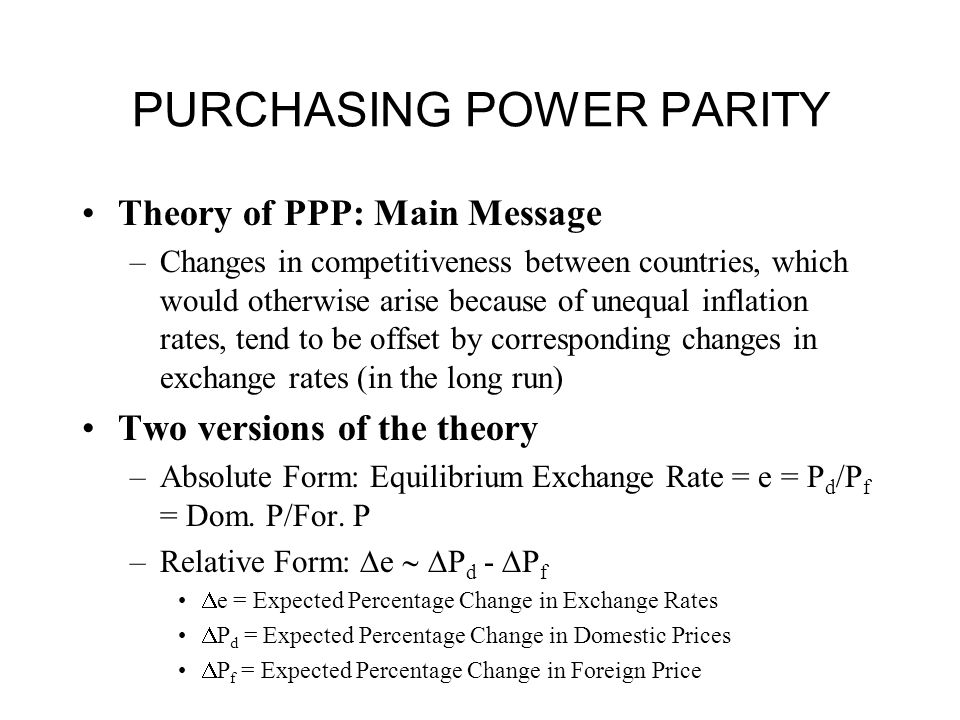 PURCHASING POWER PARITY Theory of PPP: Main Message –Changes in competitiveness between countries, which would otherwise arise because of unequal inflation rates, tend to be offset by corresponding changes in exchange rates (in the long run) Two versions of the theory –Absolute Form: Equilibrium Exchange Rate = e = P d /P f = Dom.