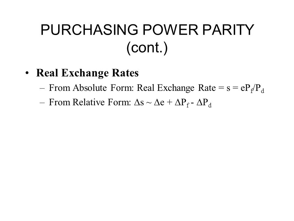PURCHASING POWER PARITY (cont.) Real Exchange Rates –From Absolute Form: Real Exchange Rate = s = eP f /P d –From Relative Form:  s ~  e +  P f -  P d