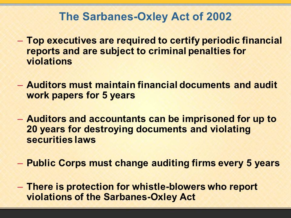 The Sarbanes-Oxley Act of 2002 –Top executives are required to certify periodic financial reports and are subject to criminal penalties for violations –Auditors must maintain financial documents and audit work papers for 5 years –Auditors and accountants can be imprisoned for up to 20 years for destroying documents and violating securities laws –Public Corps must change auditing firms every 5 years –There is protection for whistle-blowers who report violations of the Sarbanes-Oxley Act