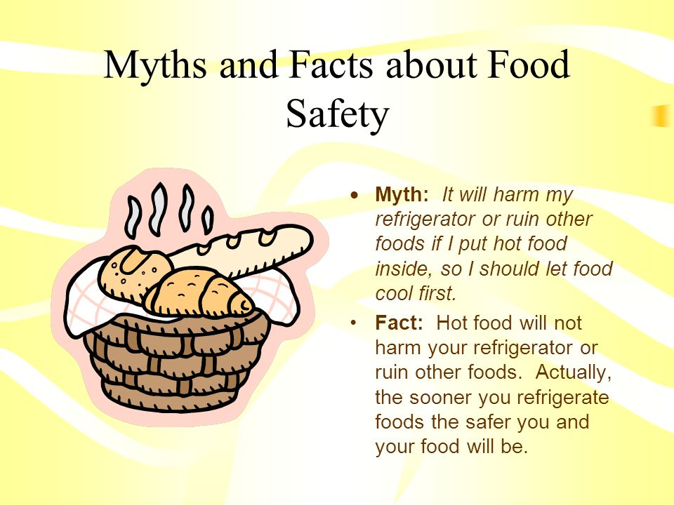 Myths and Facts about Food Safety  Myth: It will harm my refrigerator or ruin other foods if I put hot food inside, so I should let food cool first.