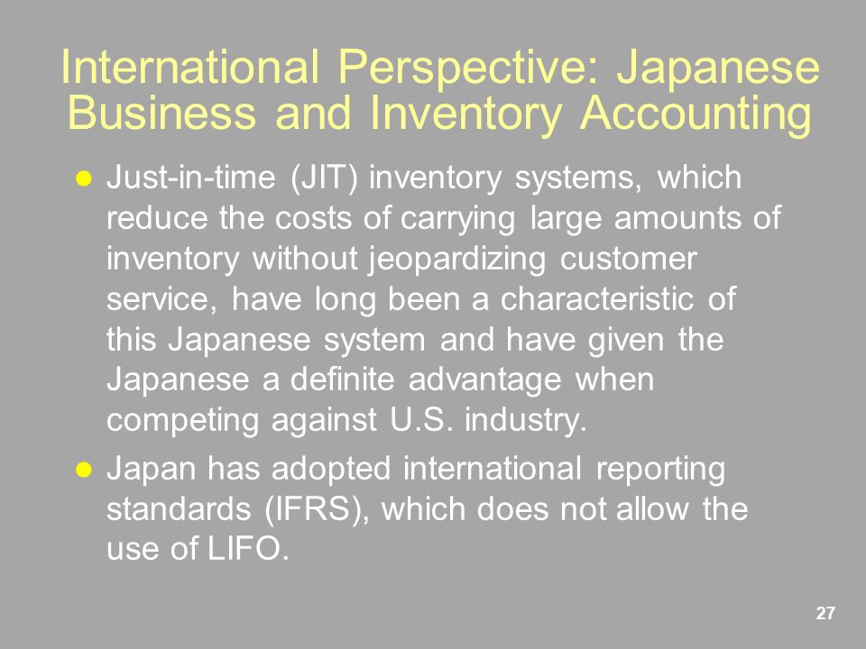 27 International Perspective: Japanese Business and Inventory Accounting Just-in-time (JIT) inventory systems, which reduce the costs of carrying large amounts of inventory without jeopardizing customer service, have long been a characteristic of this Japanese system and have given the Japanese a definite advantage when competing against U.S.