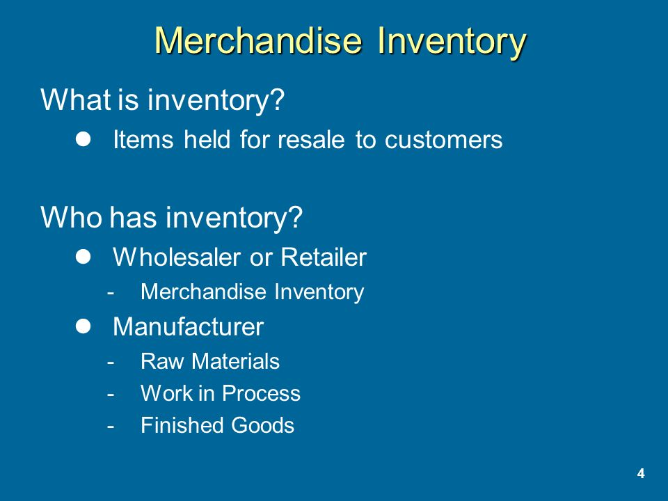 4 Merchandise Inventory What is inventory. Items held for resale to customers Who has inventory.