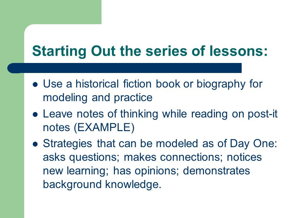 Starting Out the series of lessons: Use a historical fiction book or biography for modeling and practice Leave notes of thinking while reading on post-it notes (EXAMPLE) Strategies that can be modeled as of Day One: asks questions; makes connections; notices new learning; has opinions; demonstrates background knowledge.