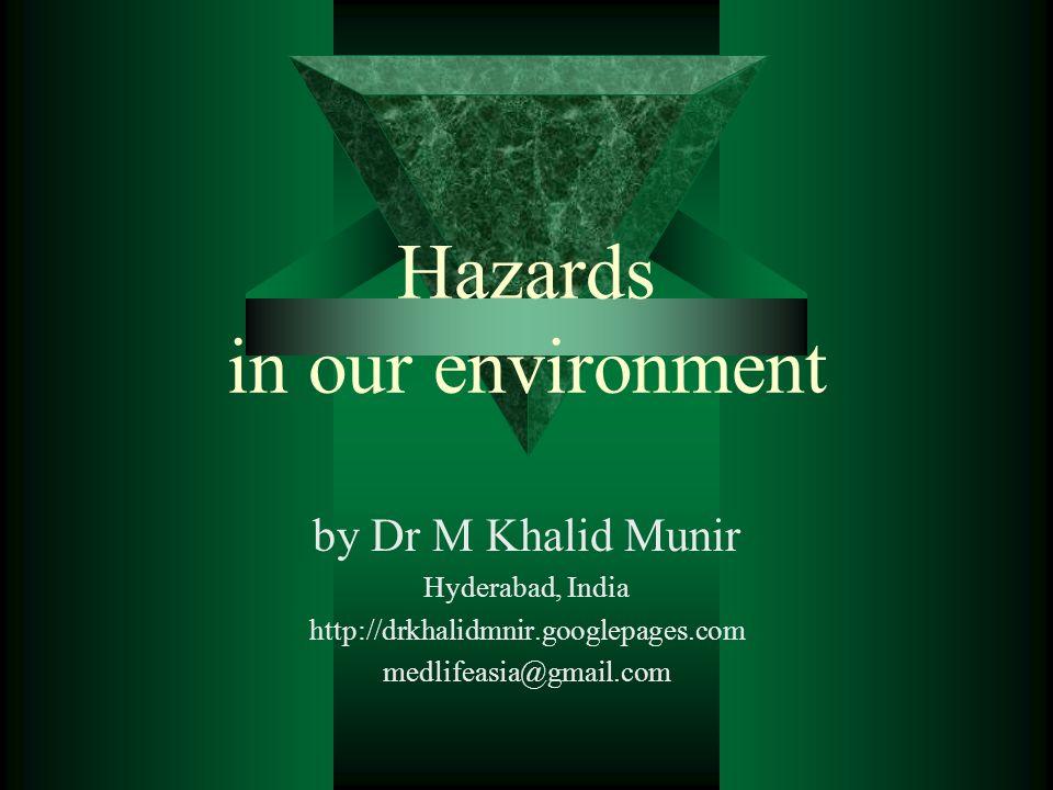 Hazards in our environment by Dr M Khalid Munir Hyderabad, India http://drkhalidmnir.googlepages.com medlifeasia@gmail.com