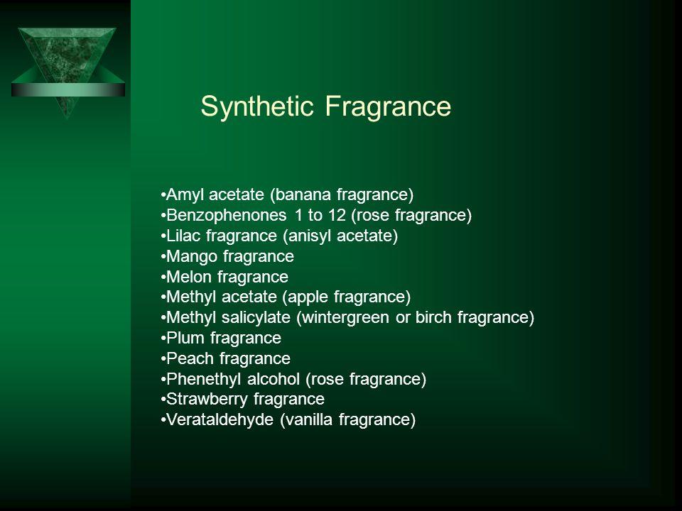Synthetic Fragrance Amyl acetate (banana fragrance) Benzophenones 1 to 12 (rose fragrance) Lilac fragrance (anisyl acetate) Mango fragrance Melon fragrance Methyl acetate (apple fragrance) Methyl salicylate (wintergreen or birch fragrance) Plum fragrance Peach fragrance Phenethyl alcohol (rose fragrance) Strawberry fragrance Verataldehyde (vanilla fragrance)