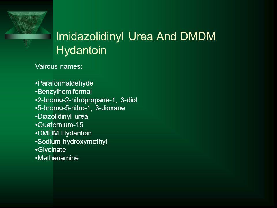 Imidazolidinyl Urea And DMDM Hydantoin Vairous names: Paraformaldehyde Benzylhemiformal 2-bromo-2-nitropropane-1, 3-diol 5-bromo-5-nitro-1, 3-dioxane Diazolidinyl urea Quaternium-15 DMDM Hydantoin Sodium hydroxymethyl Glycinate Methenamine