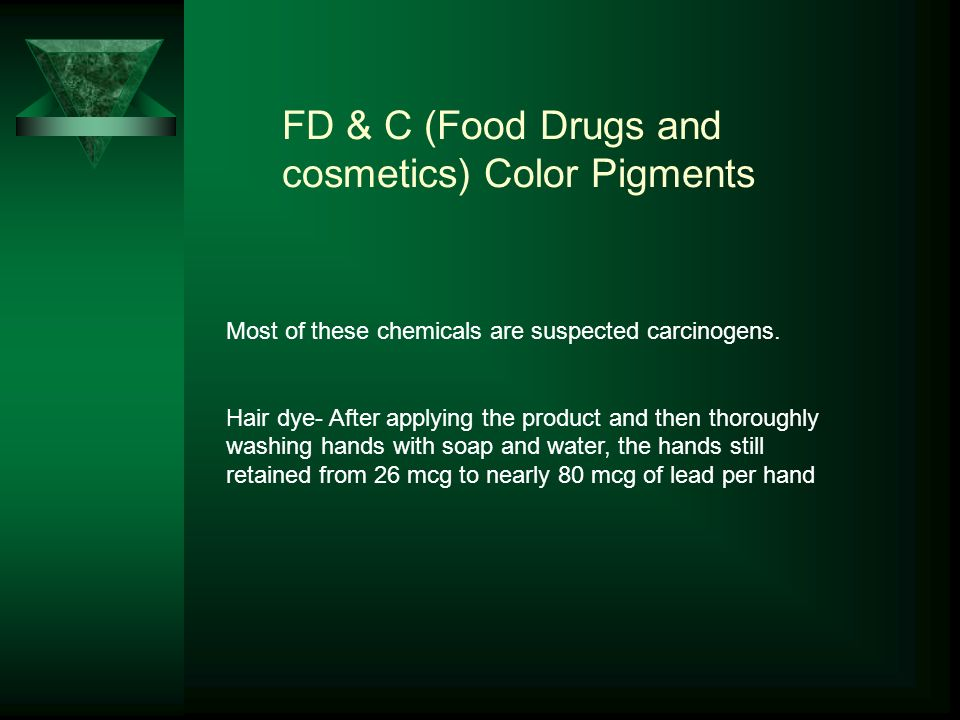 FD & C (Food Drugs and cosmetics) Color Pigments Most of these chemicals are suspected carcinogens.
