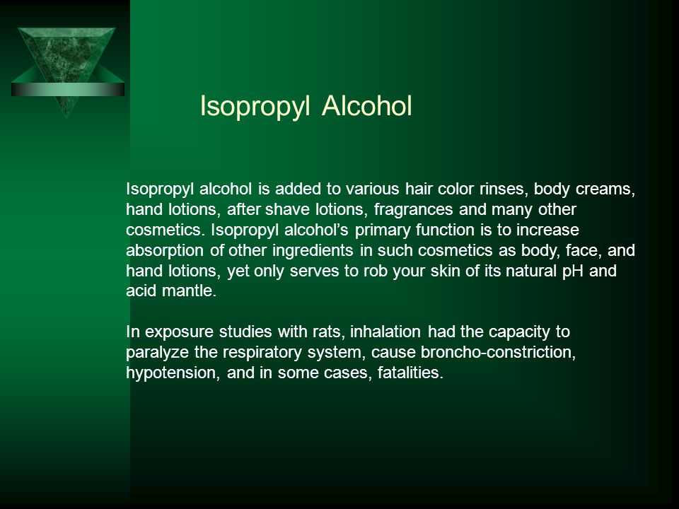 Isopropyl Alcohol Isopropyl alcohol is added to various hair color rinses, body creams, hand lotions, after shave lotions, fragrances and many other cosmetics.