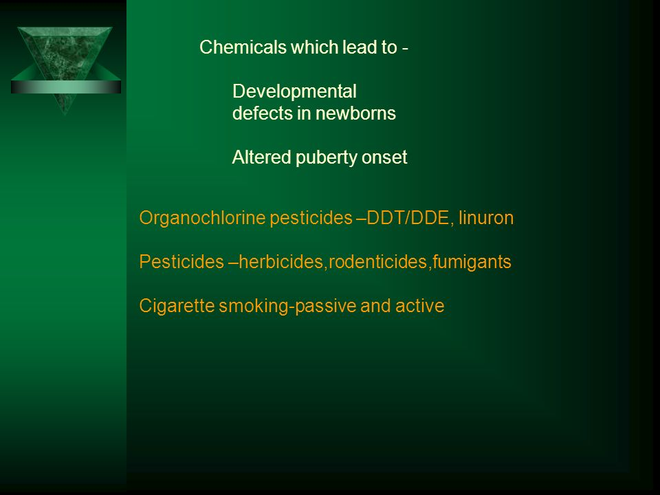 Organochlorine pesticides –DDT/DDE, linuron Pesticides –herbicides,rodenticides,fumigants Cigarette smoking-passive and active Chemicals which lead to - Developmental defects in newborns Altered puberty onset