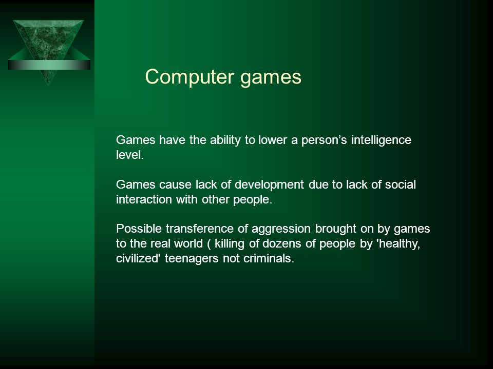 Computer games Games have the ability to lower a person's intelligence level.