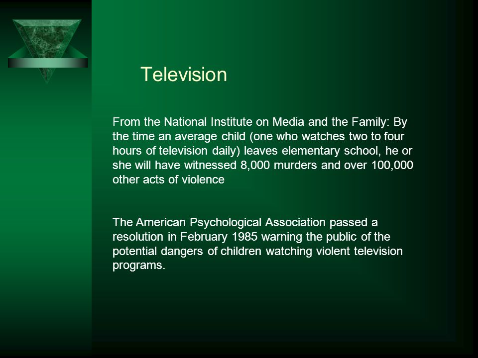 Television From the National Institute on Media and the Family: By the time an average child (one who watches two to four hours of television daily) leaves elementary school, he or she will have witnessed 8,000 murders and over 100,000 other acts of violence The American Psychological Association passed a resolution in February 1985 warning the public of the potential dangers of children watching violent television programs.