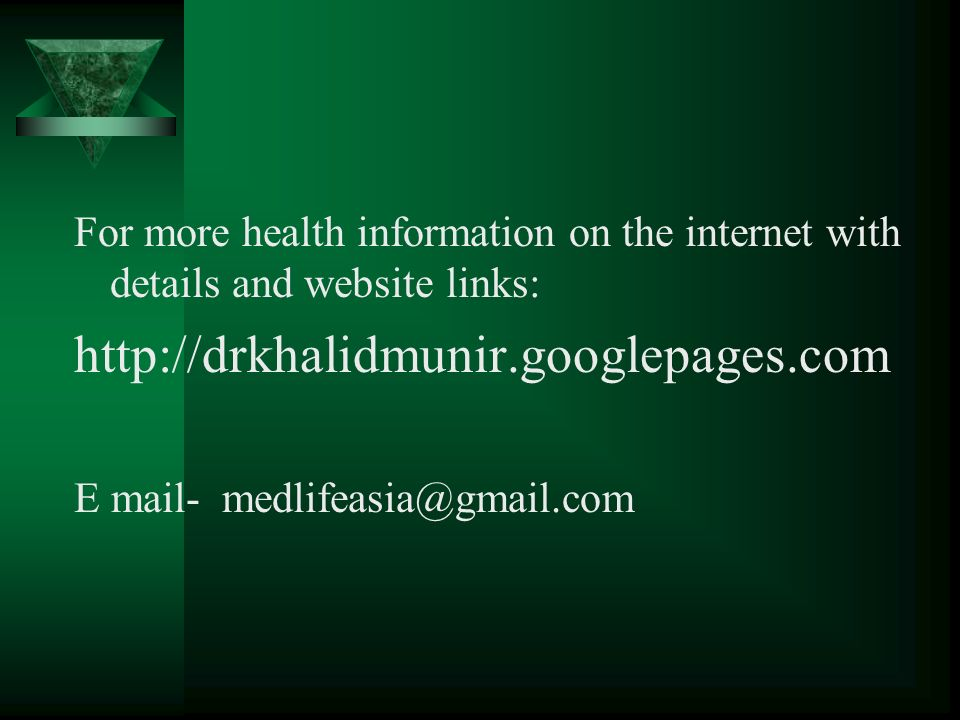 For more health information on the internet with details and website links: http://drkhalidmunir.googlepages.com E mail- medlifeasia@gmail.com