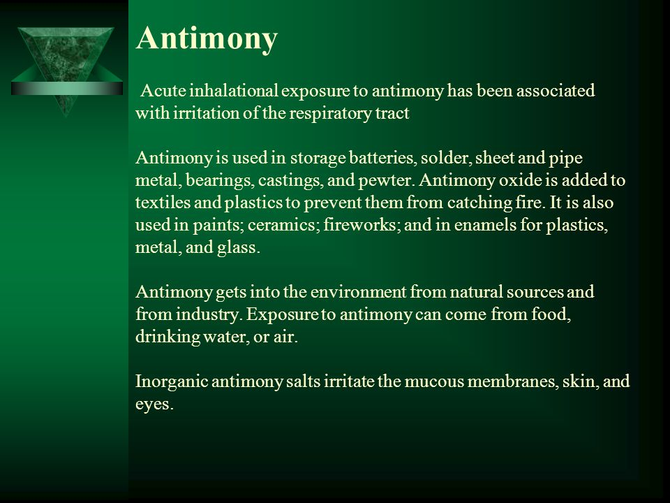 Antimony Acute inhalational exposure to antimony has been associated with irritation of the respiratory tract Antimony is used in storage batteries, solder, sheet and pipe metal, bearings, castings, and pewter.
