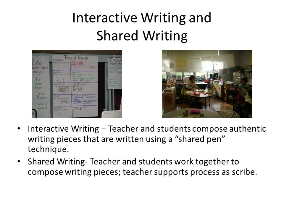 Interactive Writing and Shared Writing Interactive Writing – Teacher and students compose authentic writing pieces that are written using a shared pen technique.
