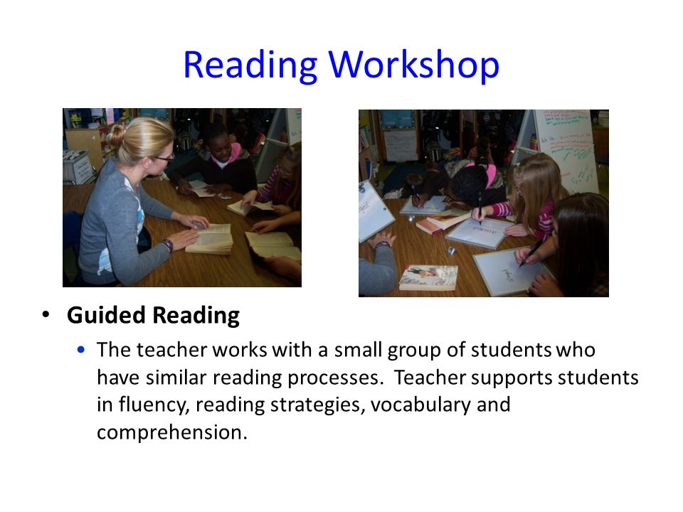 Reading Workshop Guided Reading The teacher works with a small group of students who have similar reading processes.