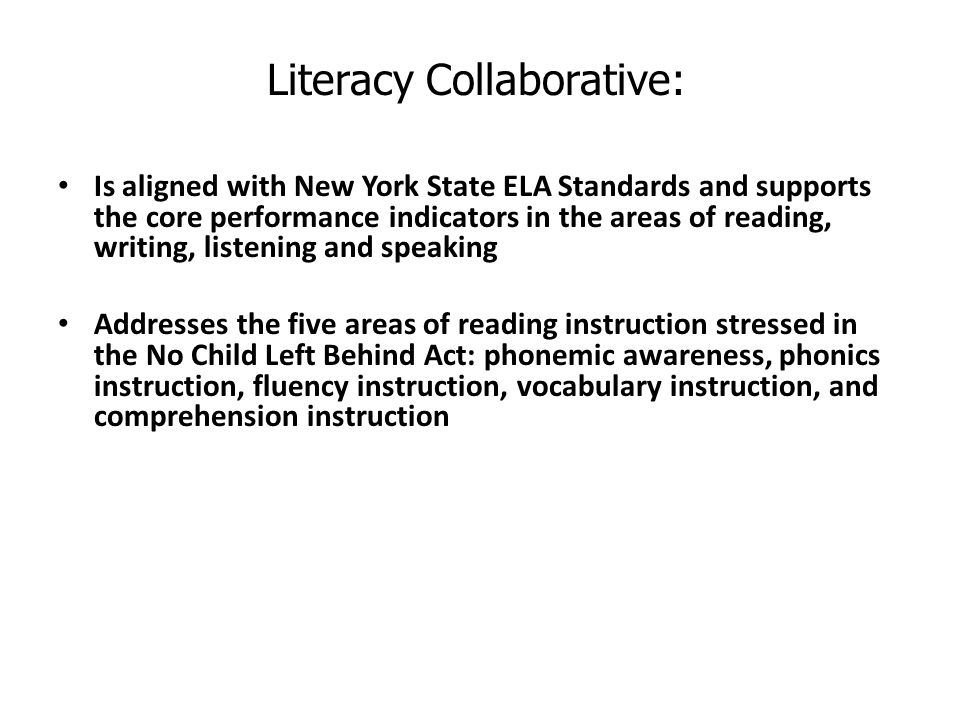 Is aligned with New York State ELA Standards and supports the core performance indicators in the areas of reading, writing, listening and speaking Addresses the five areas of reading instruction stressed in the No Child Left Behind Act: phonemic awareness, phonics instruction, fluency instruction, vocabulary instruction, and comprehension instruction Literacy Collaborative: