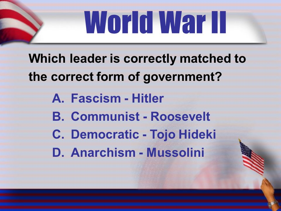 World War II Which leader is correctly matched to the correct form of government.