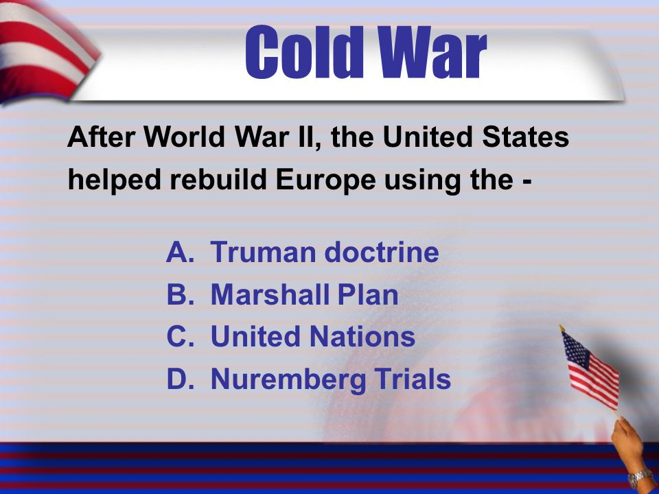 Cold War After World War II, the United States helped rebuild Europe using the - A.Truman doctrine B.Marshall Plan C.United Nations D.Nuremberg Trials